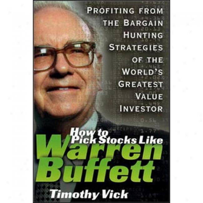 How To Pick Stocks Like Warren Buffett: Profiting From The Bargain Hunting Strategies Of The Worl's Greates Value Investor. By Timothy P. Vick, Isbn 0071357696
