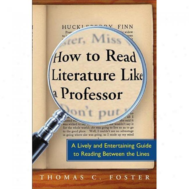 How To Read Literature Like A Professor: A Lively And Entertaining Guide To Reading Between The Lines By C. Foster Thomas, Isbn 006000942x