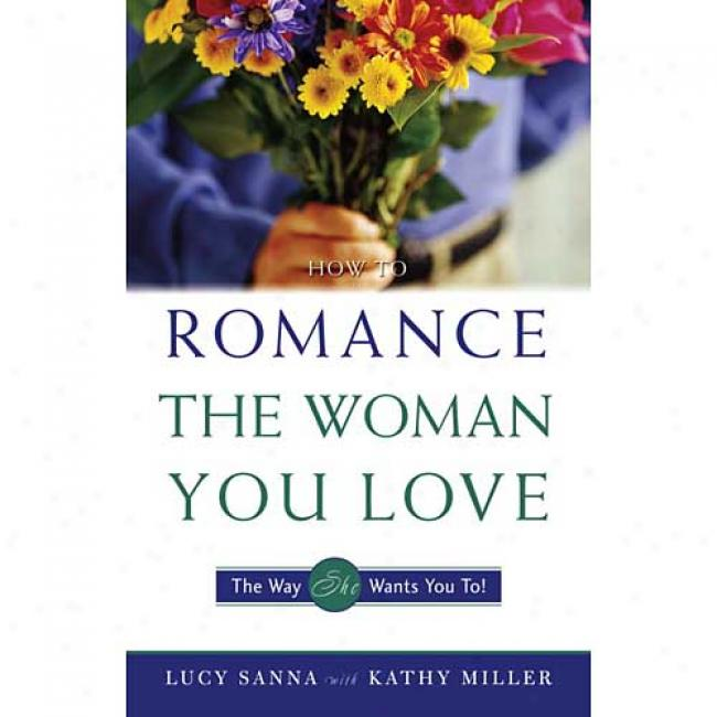 How To Romance The Woman You Love-the Way She Wants You To! By Lucy Sanna, Isbn 0761508708