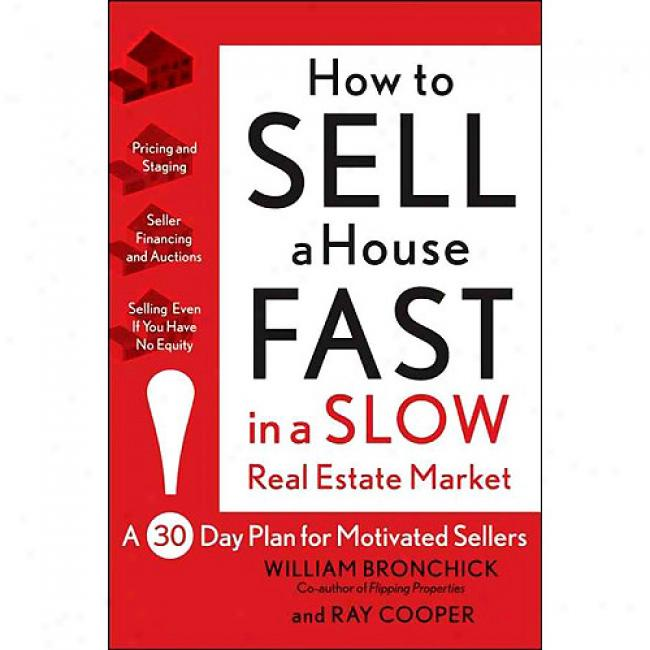 Hlw To Sell A Houwe Fast In A Slow Real Estate Market: A 30-day Plan For Motivated Sellers