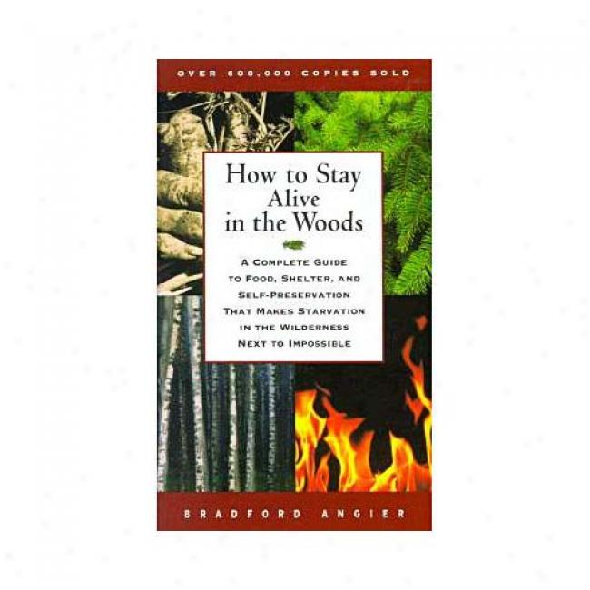 How To Stay Alivr In The Woods: A Complete Guide To Food, Asylum, And Self-preservation That Makes Starvation In The Wilderness Next To mIpossible By Bradford Angier, Isbn 0684831015