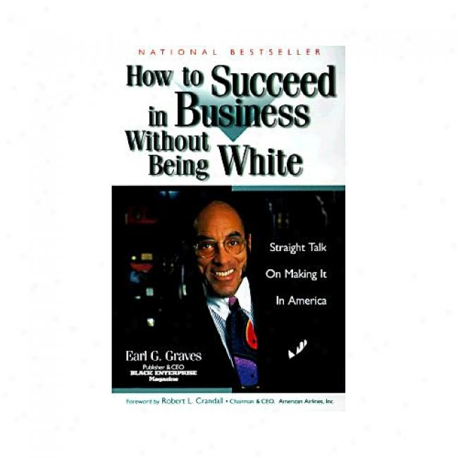 How To Follow In Business Without Being White: Straight Prattle On Making It In America By Earl G. Graves, Isbn 0887309097