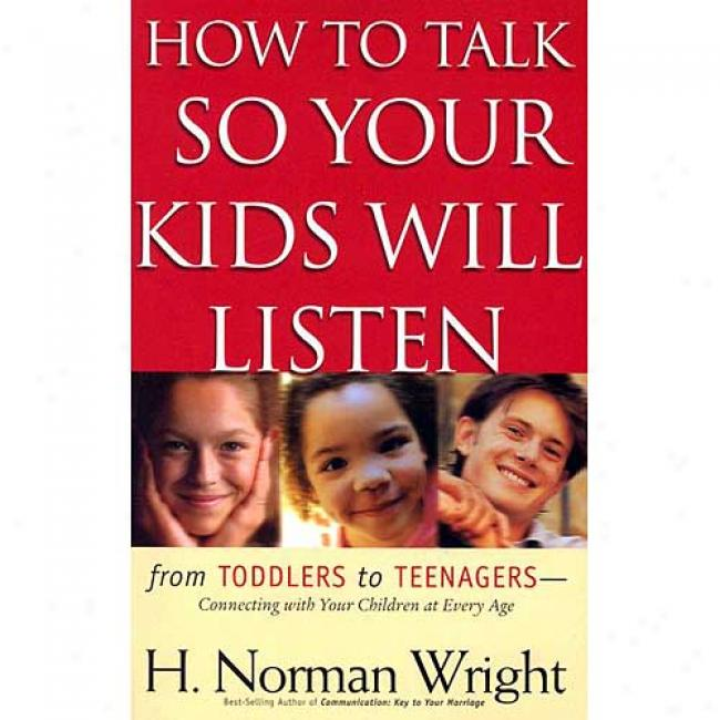 How To Talk Be it ~ Your Kids Will Listen: From Toddlers To Teenagers-connecting With Your Children At Every Age
