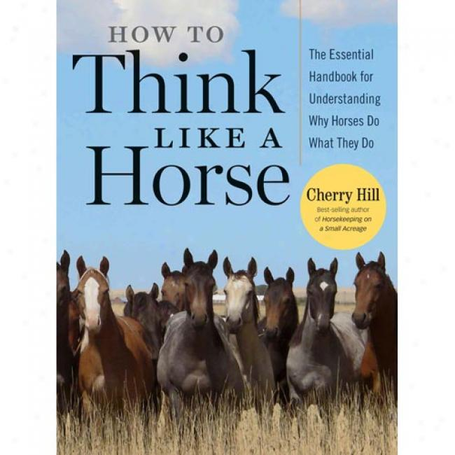 How To Tnink Like A Horse: Essential Insights For Understanding Equine Behavior And Byilding An Effective Partnership With Your Horse