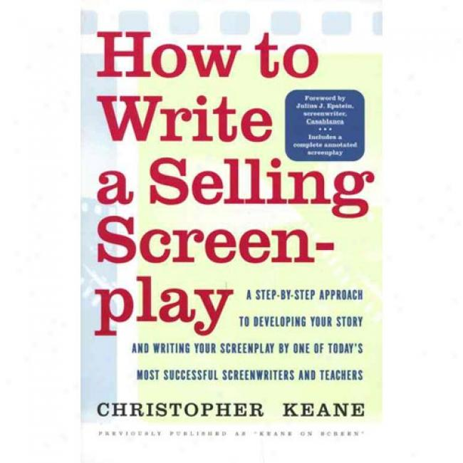How To Writd A Selling Screenplay: A Step-by-step Approach To Developkng Your Hi~ And Book Your Sceenplay By One Of Today's Most Successful Scree By Christopher Keane, Isbn 0767900715
