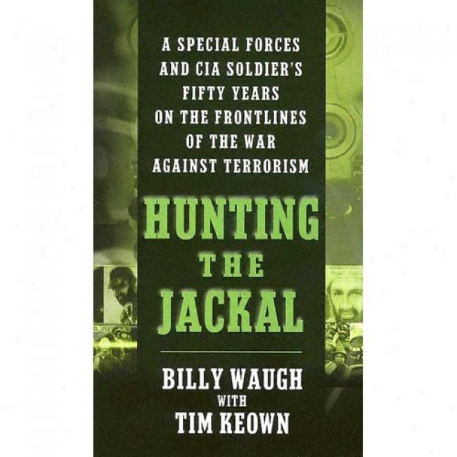 Hunting The Jackal: A Secial Forces And Cia Soldier's Fifty Years On The Frontlines Of The War Against Terrorism