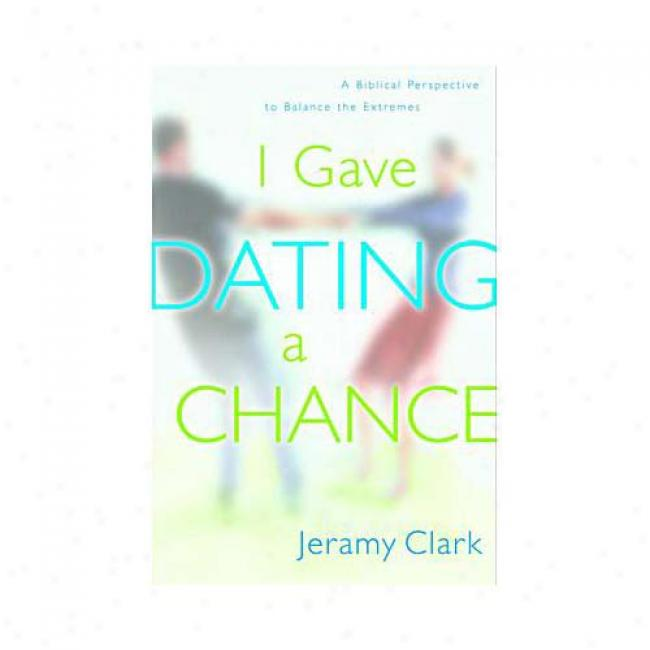 I Gave Dating A Chance: A Biblical Perspective To Balance The Extremes By Jeram Clark, Isbn 1578563291