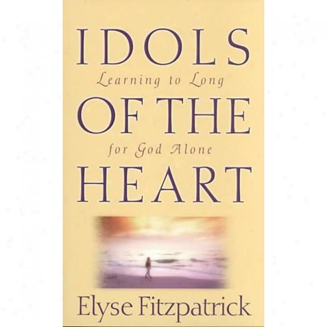 Idols Of The Heart: Learning To Long For God Alone By Elyse Fitzpatrick, Isbn 0875521983