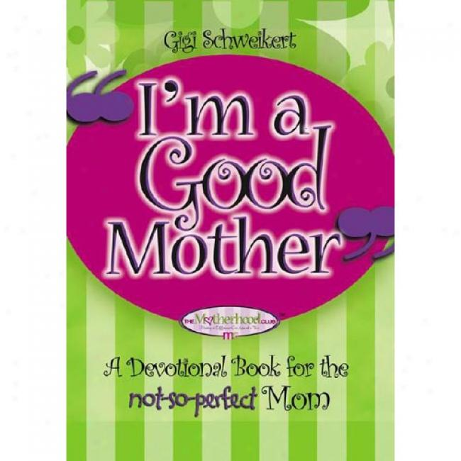 I'm A Good Mother: Affirmations For The Not-so-perfect Mom
