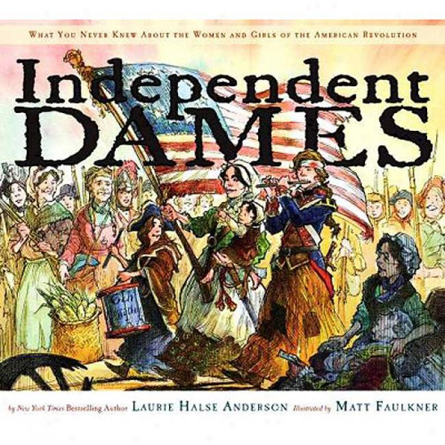 Independent Dames: What Yu Never Knew About The Women And Girls Of The American Revolution
