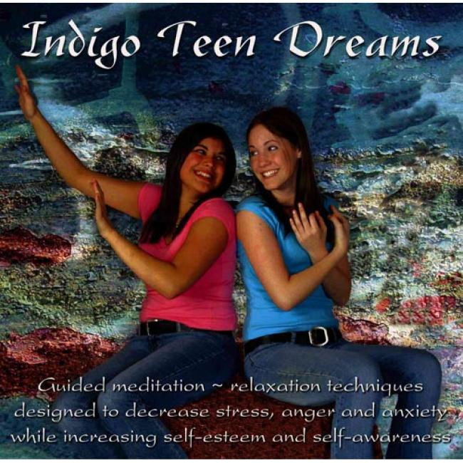 Indifo Teen Dreams: Guided Meditation--relaxation Techniques Designed To Decrease Stress, Anger And Anxiety While Increasing Self-ssteem A