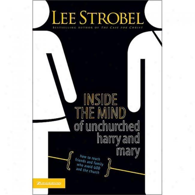Inside The Mind Of Unchurched Harry And Mary: How To Reach Friends And Family Who Avoid God And The Church By Lee Strobel, Isbn 0310375614