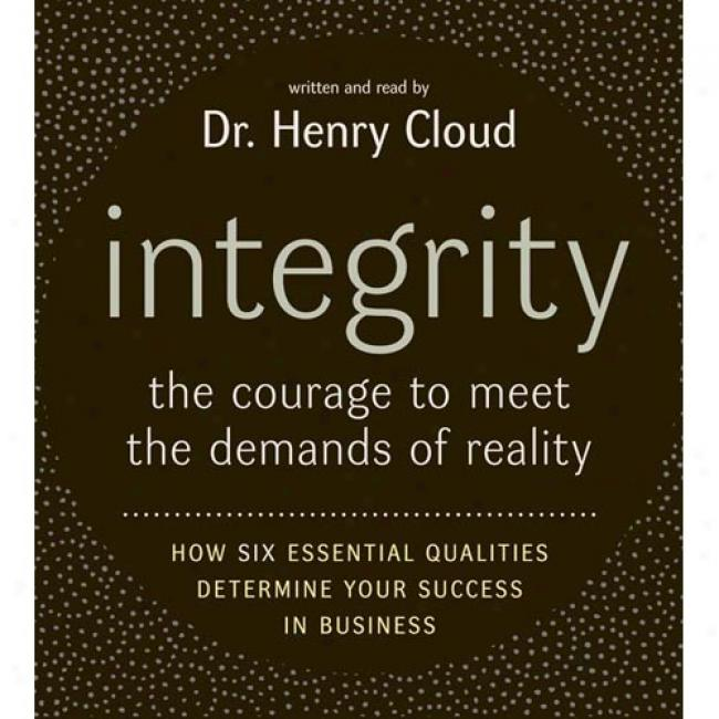 Integity: The Courage To Meet The Demands Of Reality; How Six Essential Qjalities Determine Your Success In Business
