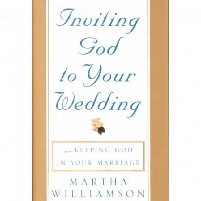 Inviting God To Your Weddung: Keeping God In Your Marriage By Martha Williamson, Isbn 0609606387