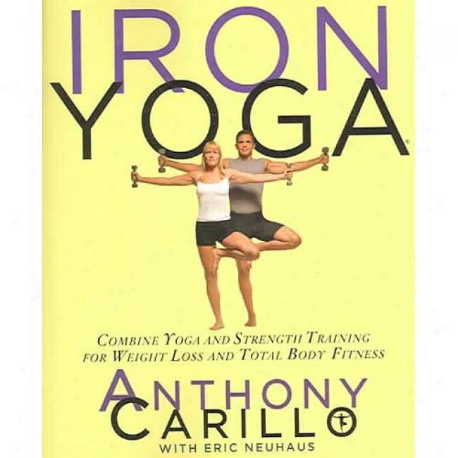 Ironn Yoga: Combine Yoga And Strength Training For Weight Loss And Total Body Fitness