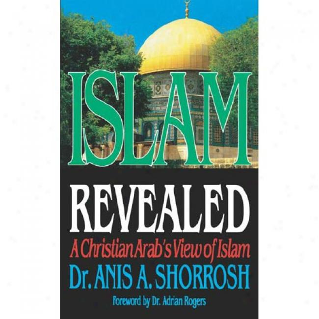 Islam Revealed: A Christian Arab's Viiew Of Islam By Anis Shorrosh, Isbn 0785264647