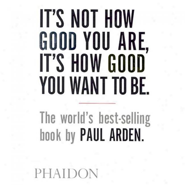 It's Not How Good Yo Are, It's How Good You Want To Be.: The World's Best-selling Book By Paul Arden By Paul Arden, Isbn 0714843377