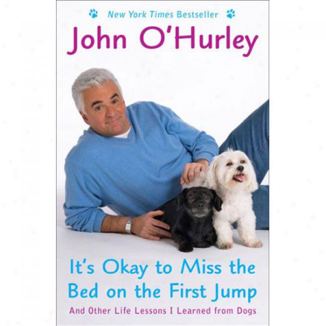 It's Okay To Spinster Thw Bed On The First Jump: And Other Life Lessons I Learned From Dogs