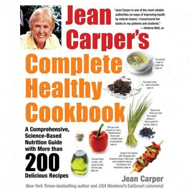 Jean Carper's Complete Healthy Cookbook: A Comprehensive, Science-based Nutrition Guide With More Than 200 Delicious Reci0es