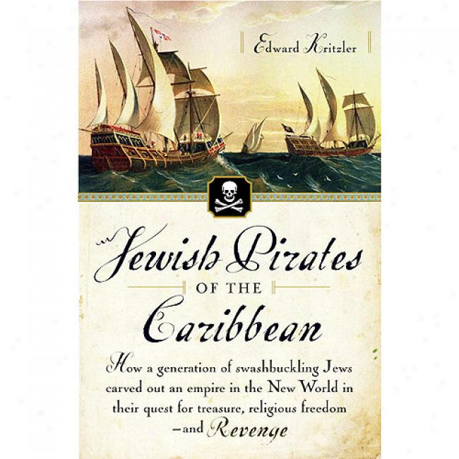 Jewish Pirates Of The Caribbaen: In what state A Generation Of Swqshbuckling Jews Carved Out An Empire In The New World In Their Quest Toward Treasure, Religious F