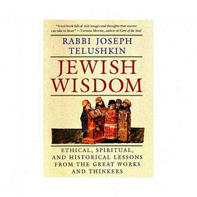 Jewish Wisdom: Ethical, Spiritual, And Hiwtorical Lessons From The Great Works And Thinkers By Joseph Telushkin, Isbn 0688219587