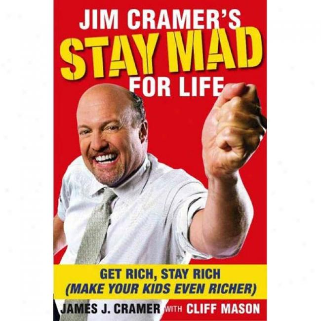 Jim Cramer's Sojourn Mad For Life: Get Rich, Stay Rich (make Yoir Kids Even Richer)