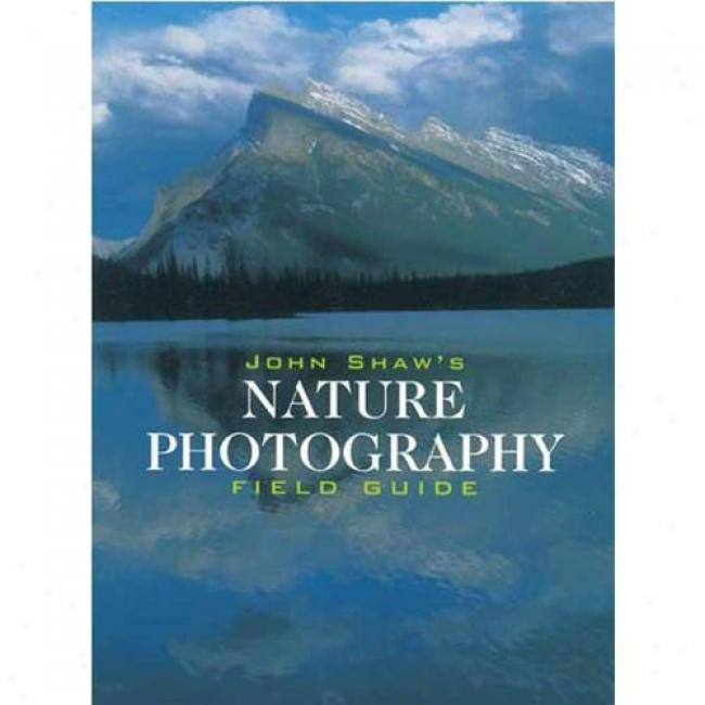 John Shaw's Nature Photography Field Guide-book: Tge Nature Photographer's Complete Guide To Professional Field Techniques By John Shaw, Isbn 0817440593