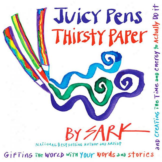 Juicy Pens, Thirsty Paper: Gifting The World With Your Words And Stories , And Creating The Time And Energy To Actually Do It