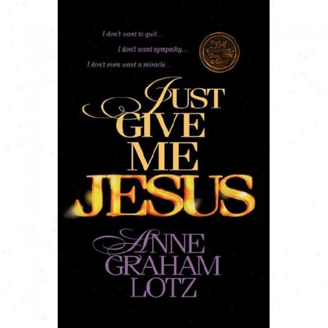 Just Give Me Jesus By Anne Graham Lotz, Isbn 0849943582