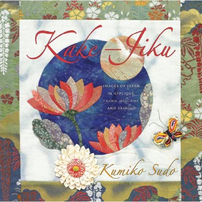 Kake-jiku: Images Of Japan In Applique, Fabric Origami, And Sashiko