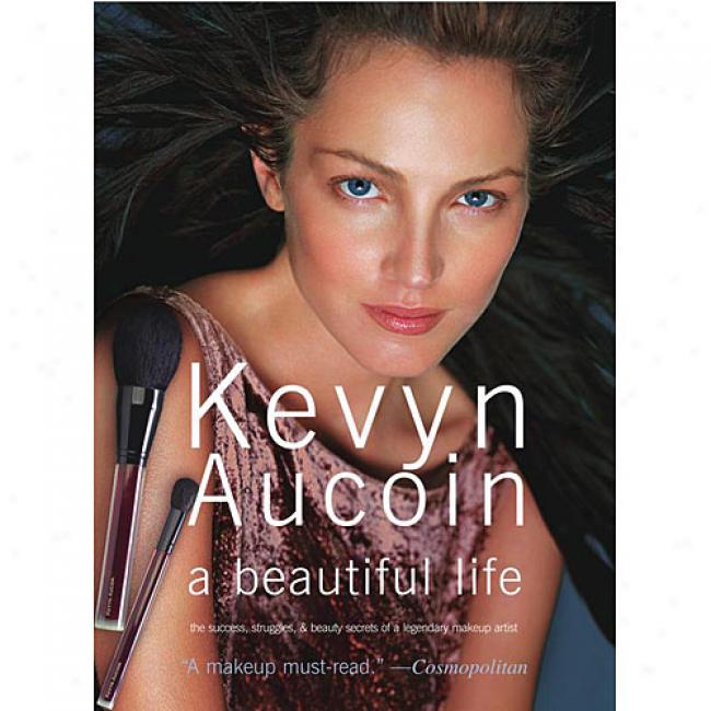 Kevyn Aucoin A Beautiful Life: The Success, Struggles, And Beauty Secrets Of A Fabulous Makeup Artist