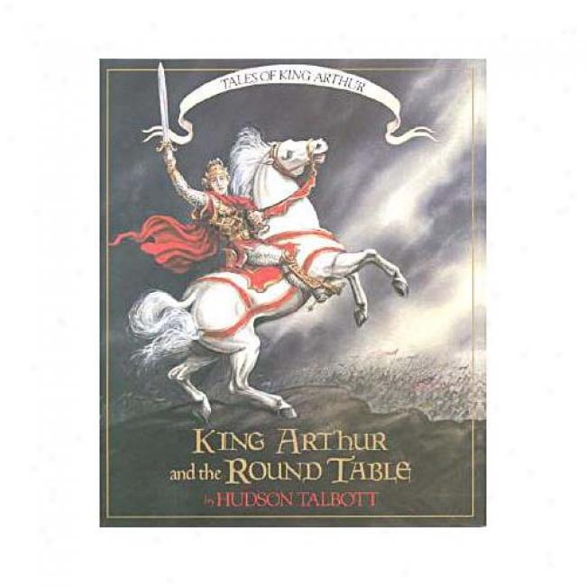 King Arthur And The Round Table By Hudson Talbott, Isbn 0688113400