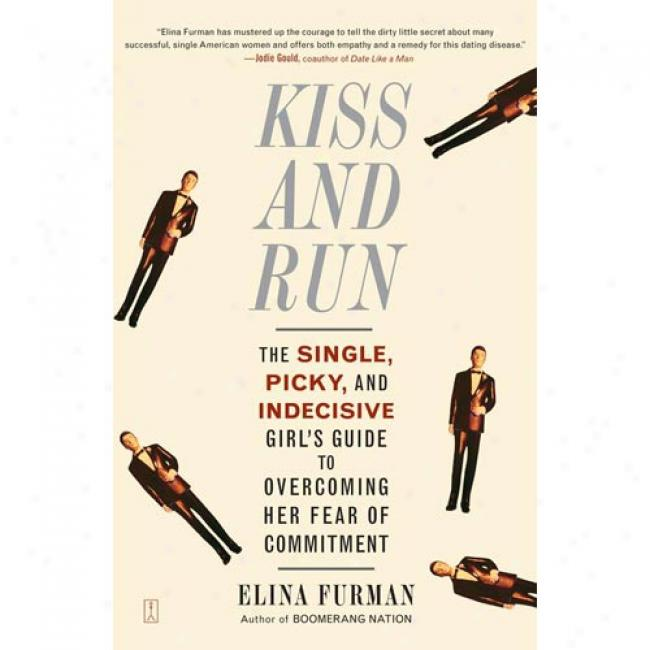 Kiss And Run: The Single, Picky, And Indecisive Girl's Guide To Overcoming Fear Of Commitment
