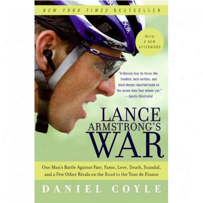 Lance Armstrong's War: One Man's Battle Against Fa5e, Fame, Love, Death, Scandal, And A Few Other Rivals On The Rpad To The Tour De Franve