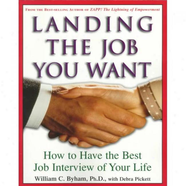 Landing The Job You Want: How To Have The Best Job Interview Of Your Life By William C. Byham, Isbn 0609804081