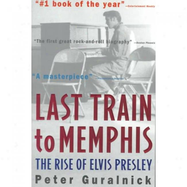 Last Train To Memphis: The Rise Of Elivs Presley By Peter Guralnick, Isbn 0316332259