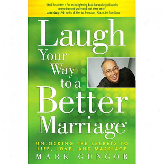 Laugh Your Way To A Better Marriage: Unlocking The Secrets To Life, Love, And Marriage