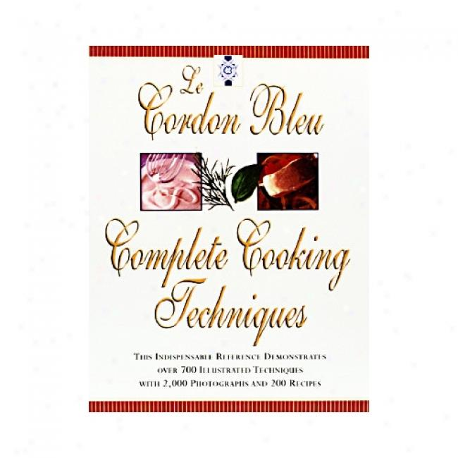 Le Cordon Bleu Complete Cooking Techniques: The Indispensable Reference Demonstates Over 700 Illustrated Techniques Through  2000 Photos And 200 Recipex By Le Cordon Bleu Chefs, Isbn 0688152066