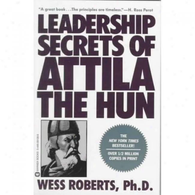 Leadership Secrets Of Attila The Hun By Wess Roberts, Isbn 0446391069