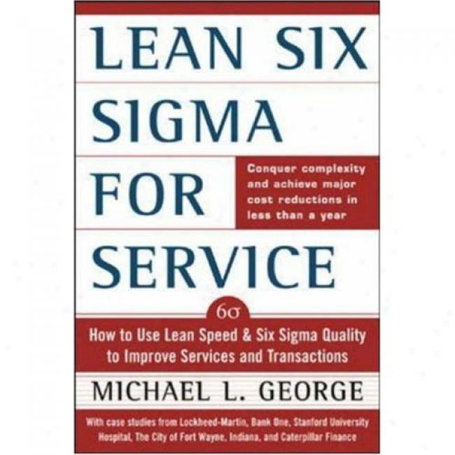 Lean Six Sigma For Services: How To Use Lean Spewd And Six Sigma Quality ToI mprove Services And Transactions By Michael L. George, Isbn 0071418210