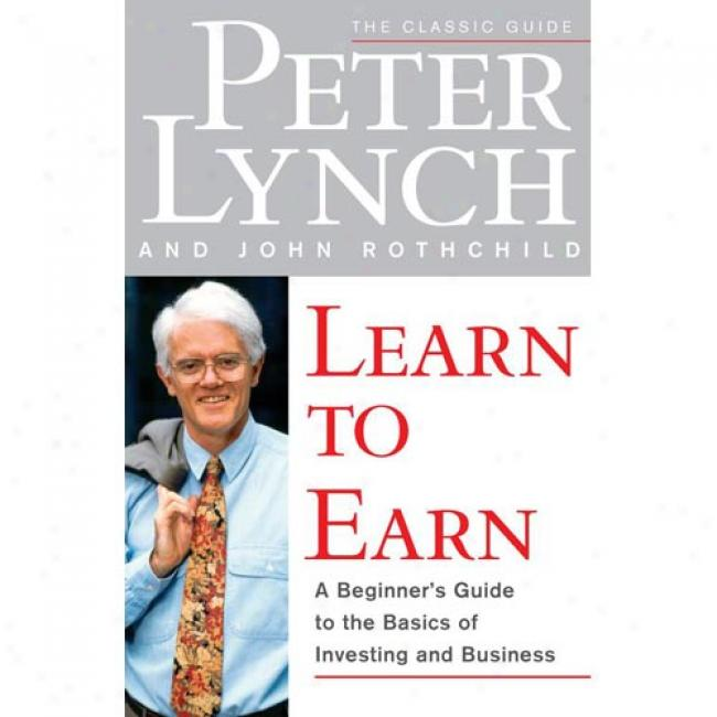 Be informed To Earn: A Beginner's Guide To The Basics Of Investing And Business By Peter Lynch, Isbn 0684811634