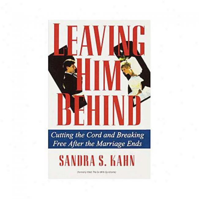 Leaving Him Behind: Cutting The Cord And Breaking Free After The Marriage Ends By Sandra S. Kahn, Isbn 0345364147