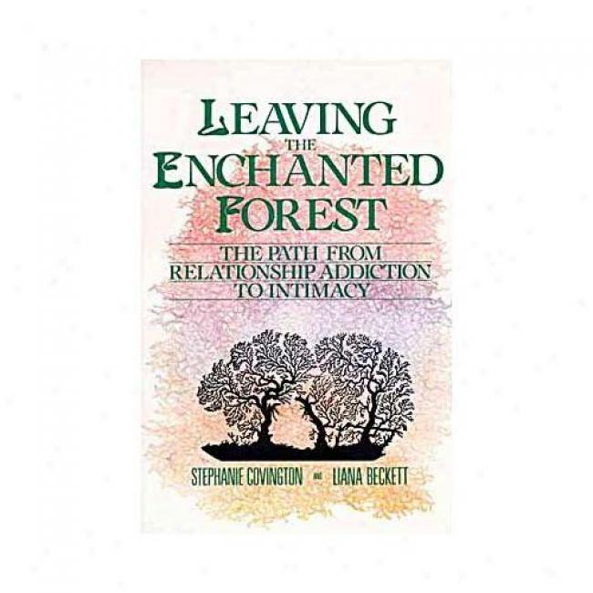 Leaving The Enchanted Forest: The Path From Relationship Addiction To Intimacy B Sttephanie S. Covington, Isbn 0062501631