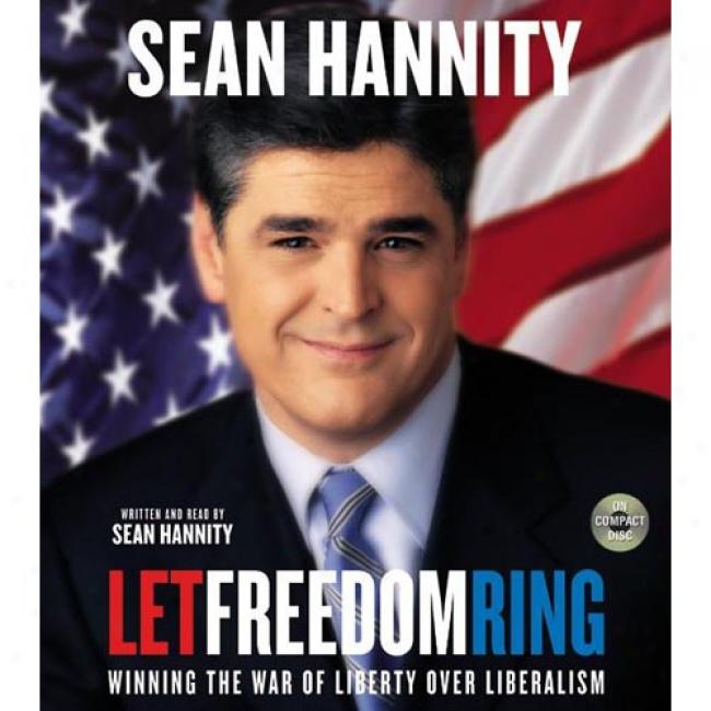 Let Freedom Ring: Winning The War Of Ideas In Politics, Media, And Life By Sean Hannity, Isbn 0060518138