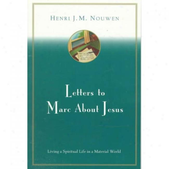 Letters To Marc About Jesus: Living A Spirituai Biography In A Material World B Henri J. M. Nouwen, Isbn 0060663677