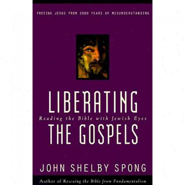 Liberating The Gospels: Reading The Bible Through  Jewish Eyes: Freeing Jesue From 2,000 Years Of Misunderstanding By John Shelby Spong, Isbn 0060675578