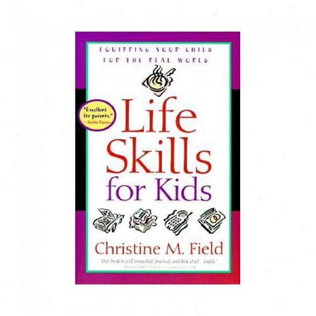 Life Skills For Kids: Equipping Your Child For The Real World By Christine M. Field, Isbn 0877884722