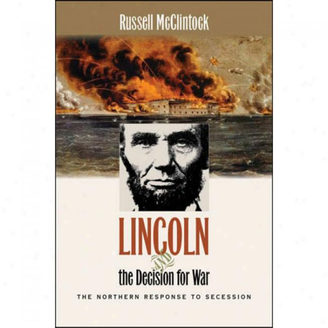 Lincoln And The Deision For War: The Northern Response To Secession