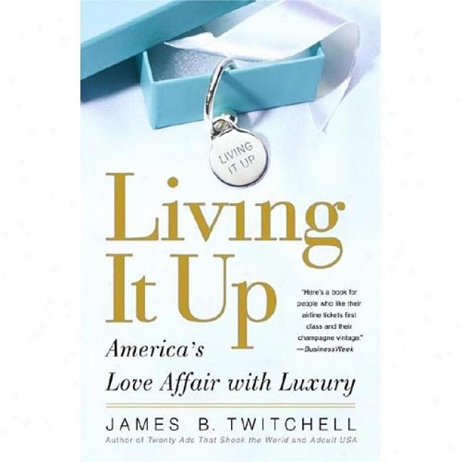 Living It Up: Our Love Affair With Luxury By James B. Twitchell, Isbn 0743245067