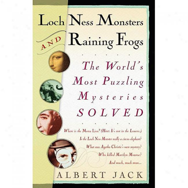 Loch Ness Monsters And Raining Frogs: The World's Most Puzzling Mywteries Solved